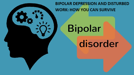 BIPOLAR DEPRESSION AND DISTURBED WORK: HOW YOU CAN SURVIVE